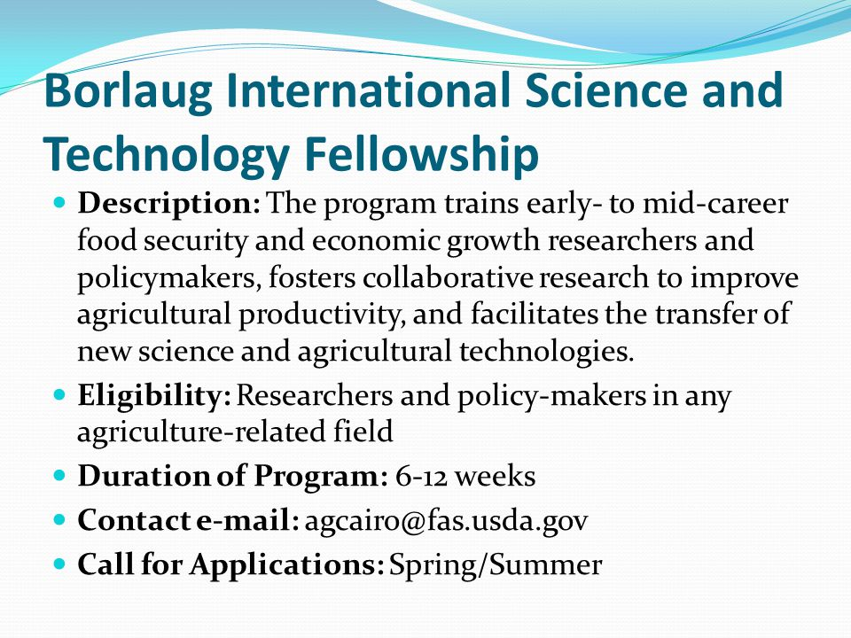 Borlaug International Science and Technology Fellowship Description: The program trains early- to mid-career food security and economic growth researchers and policymakers, fosters collaborative research to improve agricultural productivity, and facilitates the transfer of new science and agricultural technologies.