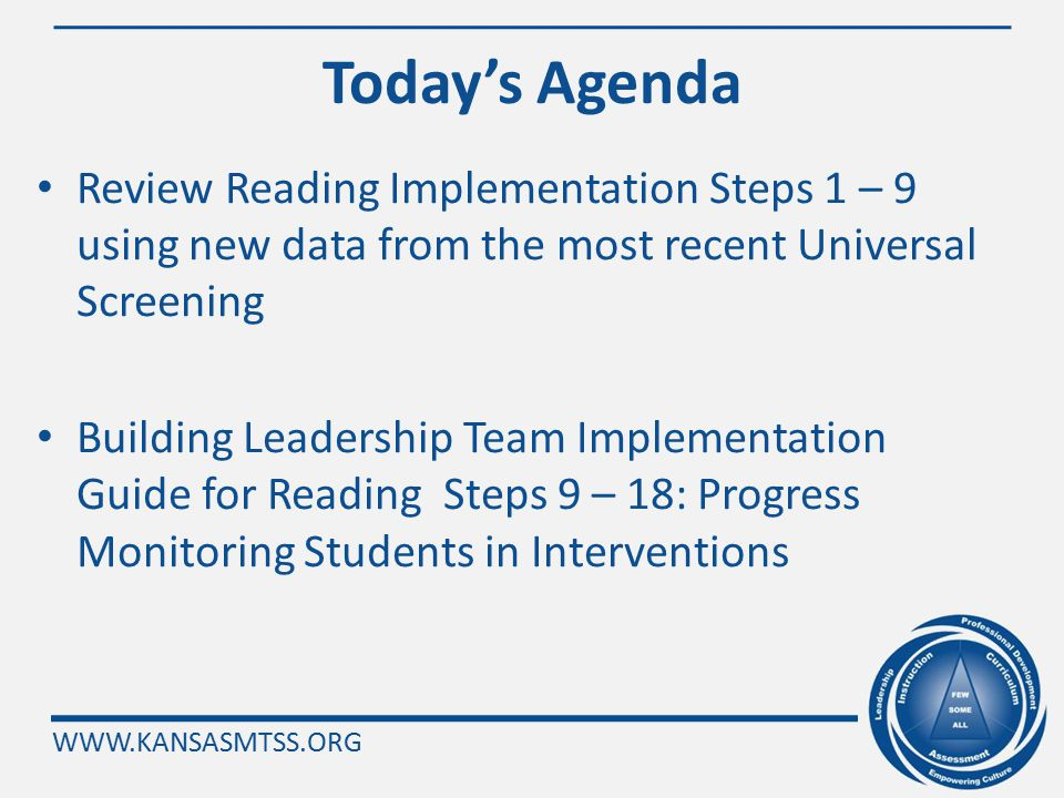 WWW.KANSASMTSS.ORG Today's Agenda Review Reading Implementation Steps 1 – 9 using new data from the most recent Universal Screening Building Leadership Team Implementation Guide for Reading Steps 9 – 18: Progress Monitoring Students in Interventions