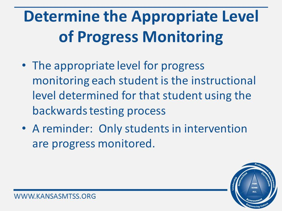 WWW.KANSASMTSS.ORG Step 11: Determine the Instructional Level for Off Grade Level Progress Monitoring Read both sections of Step 11 (pg. 36 ).