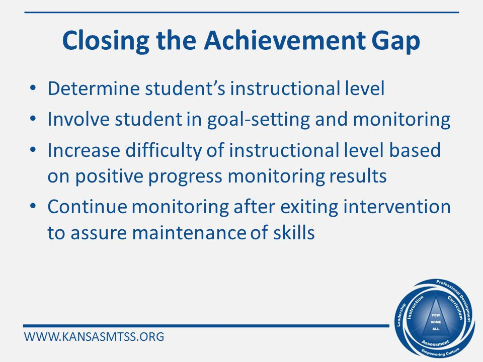WWW.KANSASMTSS.ORG Determine If Progress Is Being Achieved Analysis of progress monitoring data is a two- step process: 1.determine if progress is being achieved (slope), and 2.determine if the gap is closing (level).