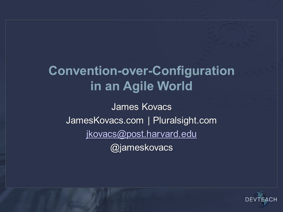 Convention-over-Configuration in an Agile World James Kovacs JamesKovacs.com | Pluralsight.com jkovacs@post.harvard.edu @jameskovacs