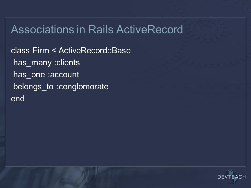Associations in Rails ActiveRecord class Firm < ActiveRecord::Base has_many :clients has_one :account belongs_to :conglomorate end