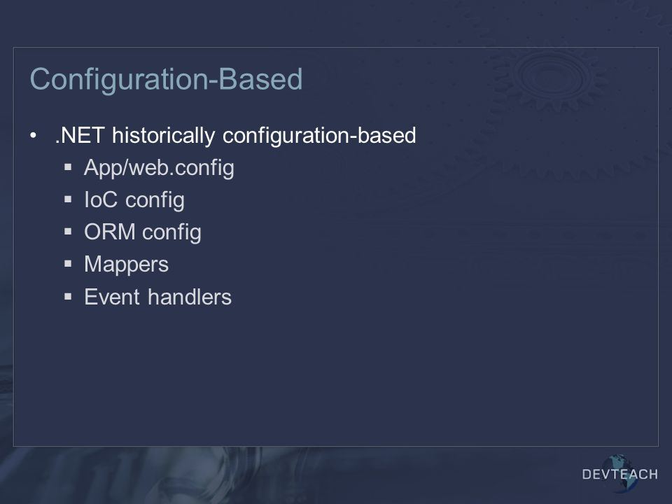 Configuration-Based.NET historically configuration-based  App/web.config  IoC config  ORM config  Mappers  Event handlers