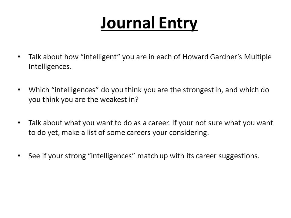 Journal Entry Talk about how intelligent you are in each of Howard Gardner's Multiple Intelligences.