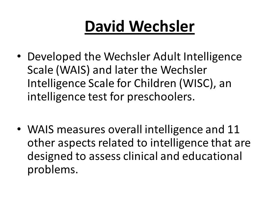 David Wechsler Developed the Wechsler Adult Intelligence Scale (WAIS) and later the Wechsler Intelligence Scale for Children (WISC), an intelligence test for preschoolers.