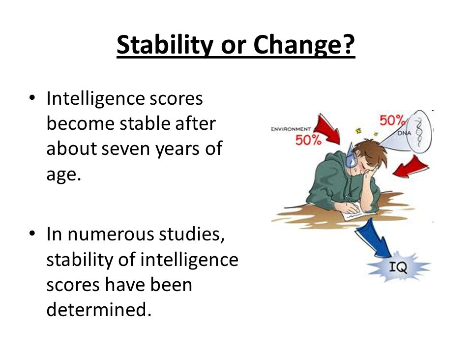 Stability or Change.Intelligence scores become stable after about seven years of age.