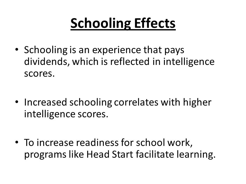 Schooling Effects Schooling is an experience that pays dividends, which is reflected in intelligence scores.