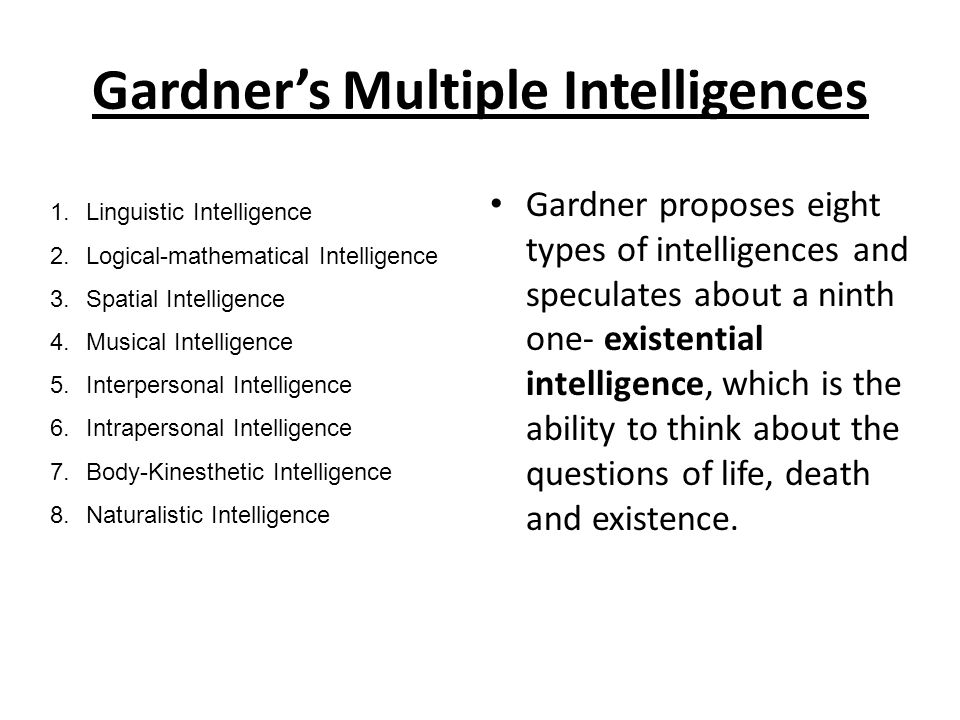 Gardner's Multiple Intelligences Gardner proposes eight types of intelligences and speculates about a ninth one- existential intelligence, which is the ability to think about the questions of life, death and existence.