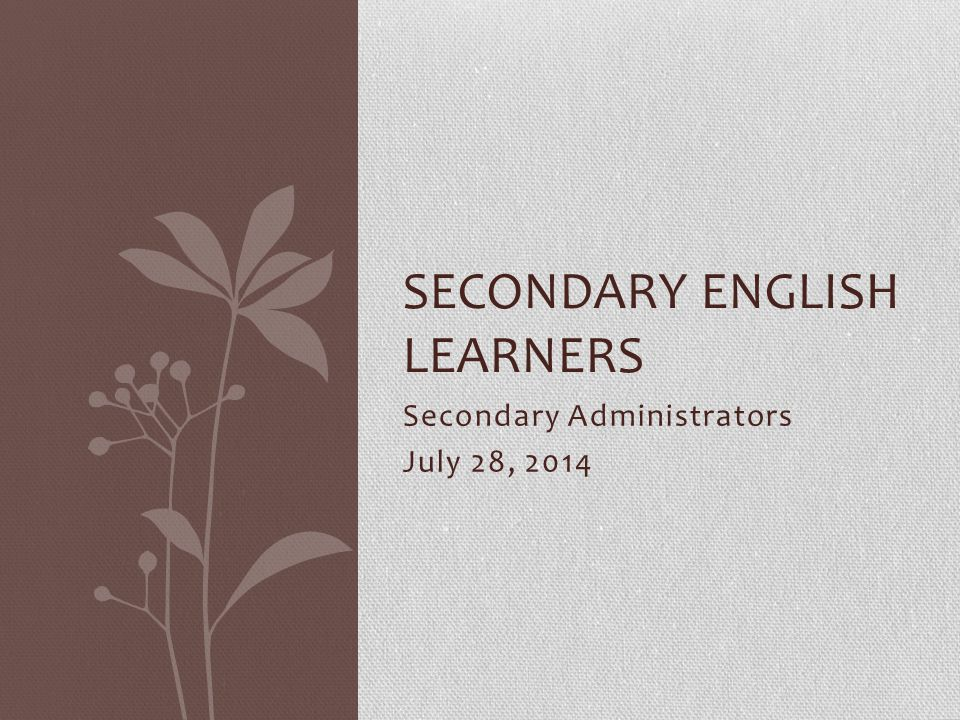 Secondary Administrators July 28, 2014 SECONDARY ENGLISH LEARNERS