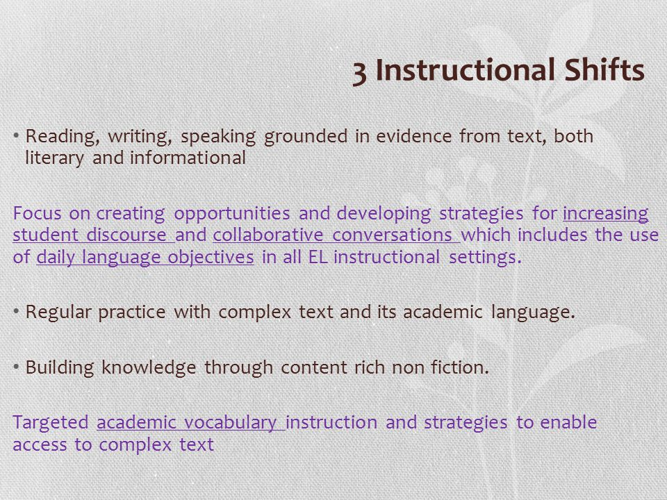 3 Instructional Shifts Reading, writing, speaking grounded in evidence from text, both literary and informational Focus on creating opportunities and developing strategies for increasing student discourse and collaborative conversations which includes the use of daily language objectives in all EL instructional settings.