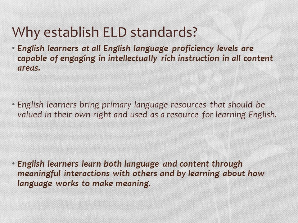 Why establish ELD standards? English learners at all English language proficiency levels are capable of engaging in intellectually rich instruction in