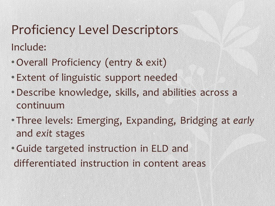 Proficiency Level Descriptors Include: Overall Proficiency (entry & exit) Extent of linguistic support needed Describe knowledge, skills, and abilities across a continuum Three levels: Emerging, Expanding, Bridging at early and exit stages Guide targeted instruction in ELD and differentiated instruction in content areas