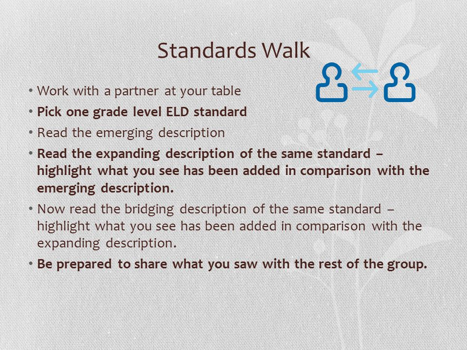 Standards Walk Work with a partner at your table Pick one grade level ELD standard Read the emerging description Read the expanding description of the same standard – highlight what you see has been added in comparison with the emerging description.