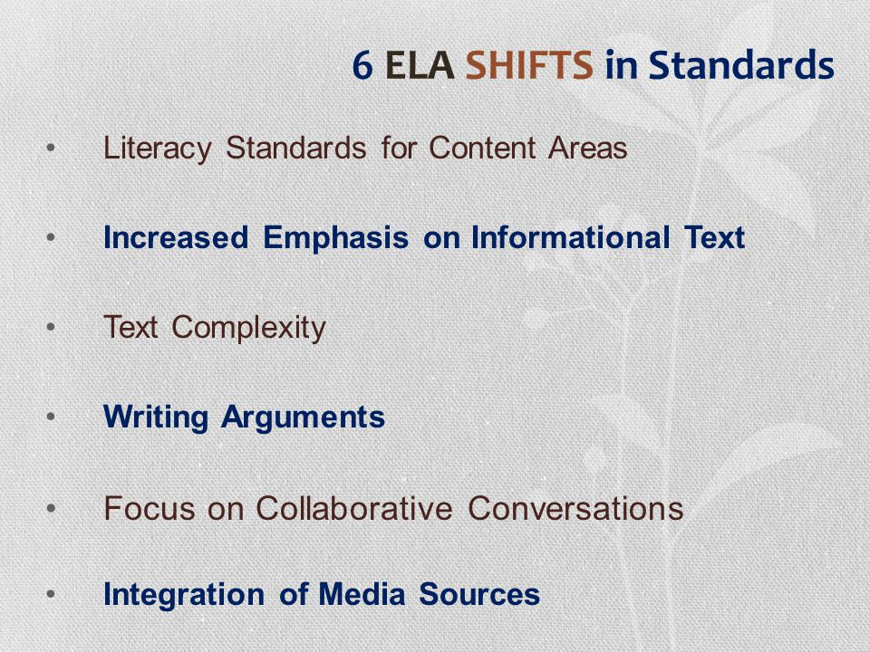 6 ELA SHIFTS in Standards Literacy Standards for Content Areas Increased Emphasis on Informational Text Text Complexity Writing Arguments Focus on Collaborative Conversations Integration of Media Sources