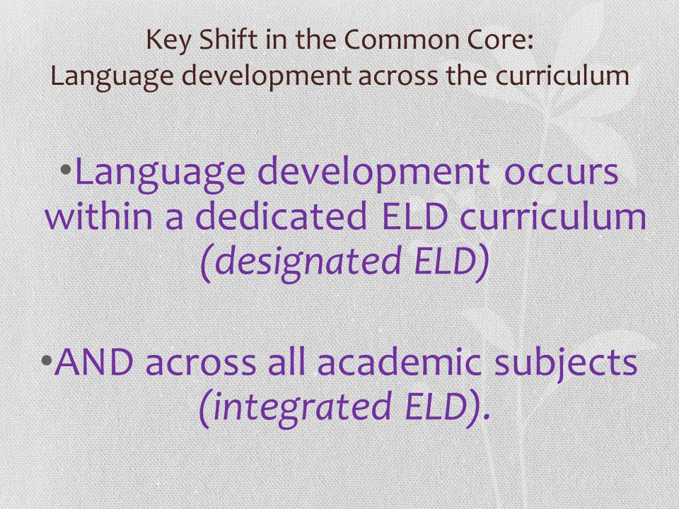 Key Shift in the Common Core: Language development across the curriculum Language development occurs within a dedicated ELD curriculum (designated ELD) AND across all academic subjects (integrated ELD).