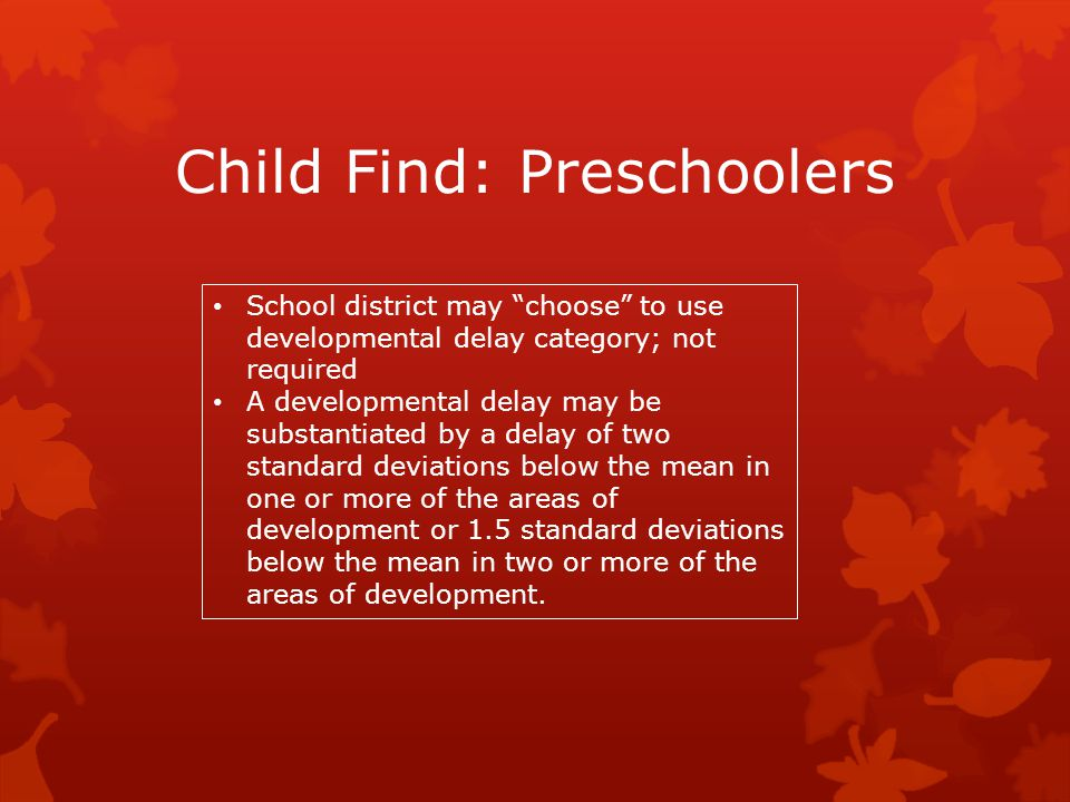 """Child Find: Preschoolers School district may """"choose"""" to use developmental delay category; not required A developmental delay may be substantiated by"""