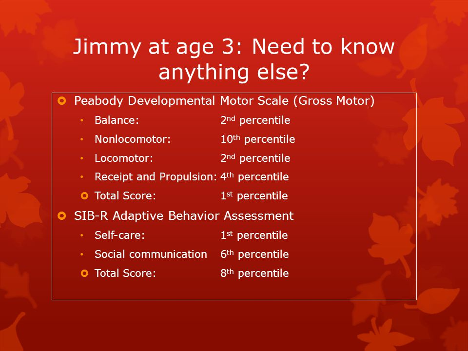 Jimmy at age 3: Need to know anything else?  Peabody Developmental Motor Scale (Gross Motor) Balance:2 nd percentile Nonlocomotor:10 th percentile Lo