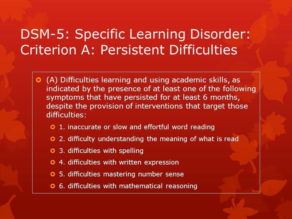 DSM-5: Specific Learning Disorder: Criterion A: Persistent Difficulties  (A) Difficulties learning and using academic skills, as indicated by the pre