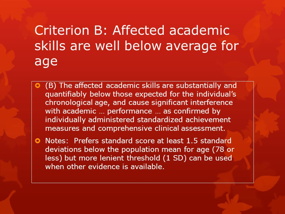 Criterion B: Affected academic skills are well below average for age  (B) The affected academic skills are substantially and quantifiably below those