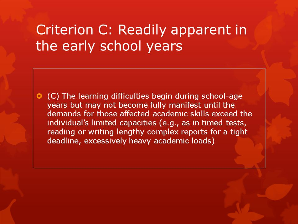 Criterion C: Readily apparent in the early school years  (C) The learning difficulties begin during school-age years but may not become fully manifes