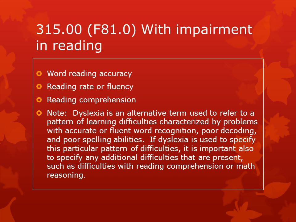 315.00 (F81.0) With impairment in reading  Word reading accuracy  Reading rate or fluency  Reading comprehension  Note: Dyslexia is an alternative
