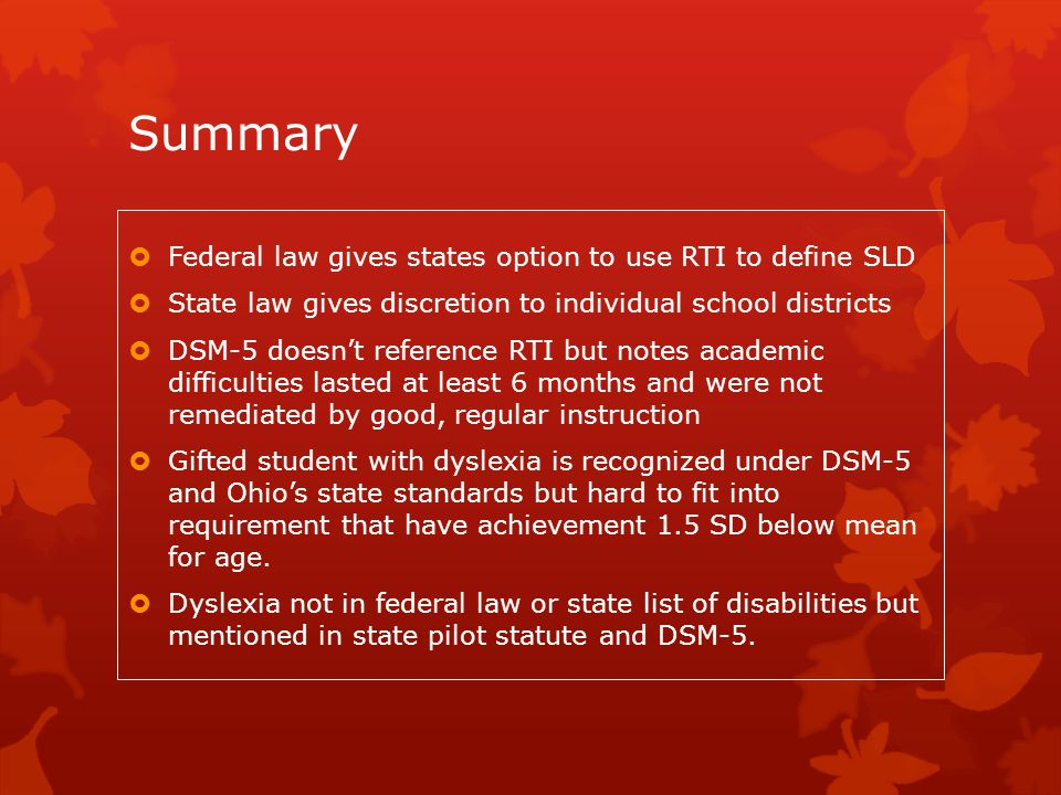 Summary  Federal law gives states option to use RTI to define SLD  State law gives discretion to individual school districts  DSM-5 doesn't referen