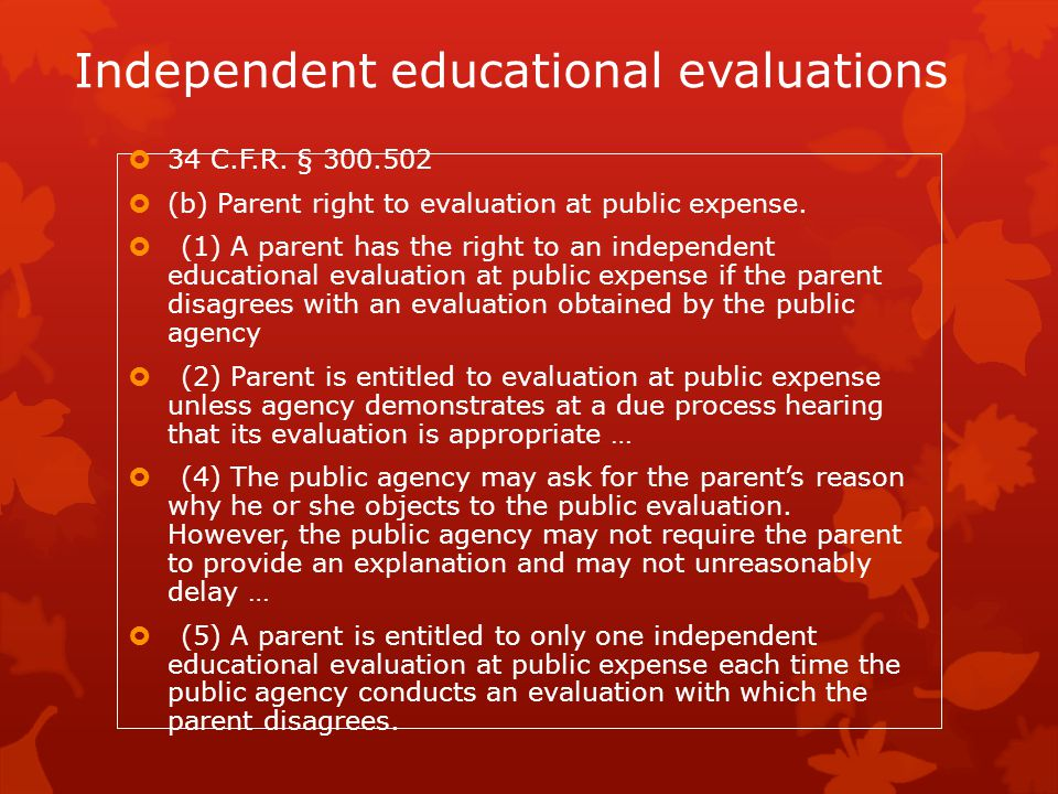 Independent educational evaluations  34 C.F.R. § 300.502  (b) Parent right to evaluation at public expense.  (1) A parent has the right to an indep