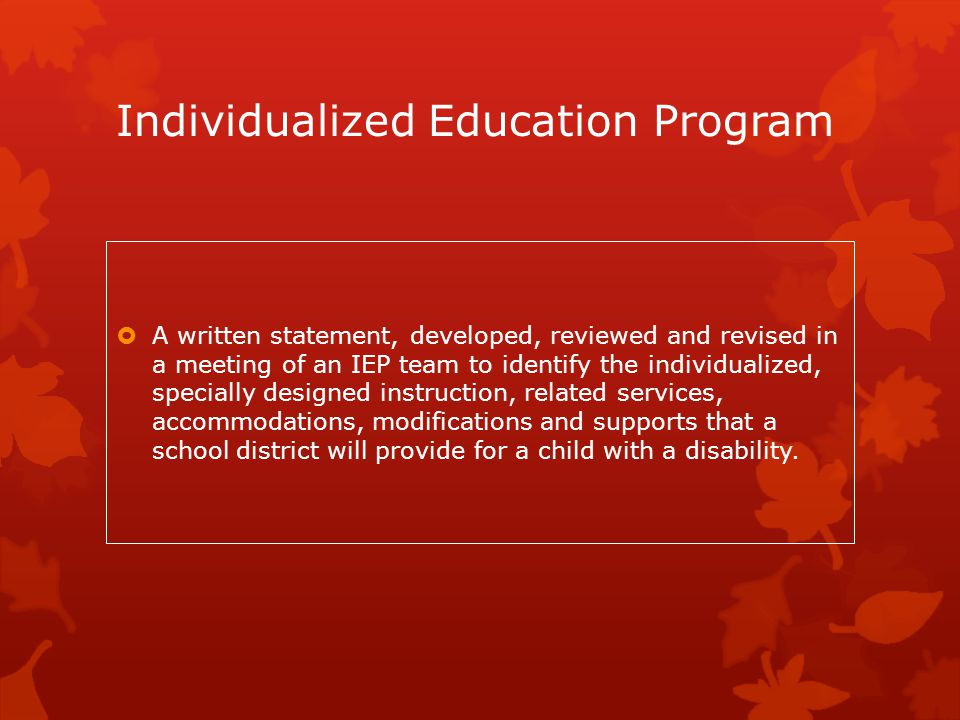 Individualized Education Program  A written statement, developed, reviewed and revised in a meeting of an IEP team to identify the individualized, sp