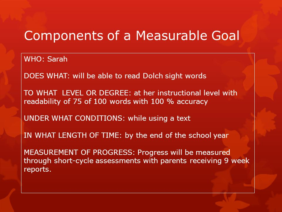 Components of a Measurable Goal WHO: Sarah DOES WHAT: will be able to read Dolch sight words TO WHAT LEVEL OR DEGREE: at her instructional level with
