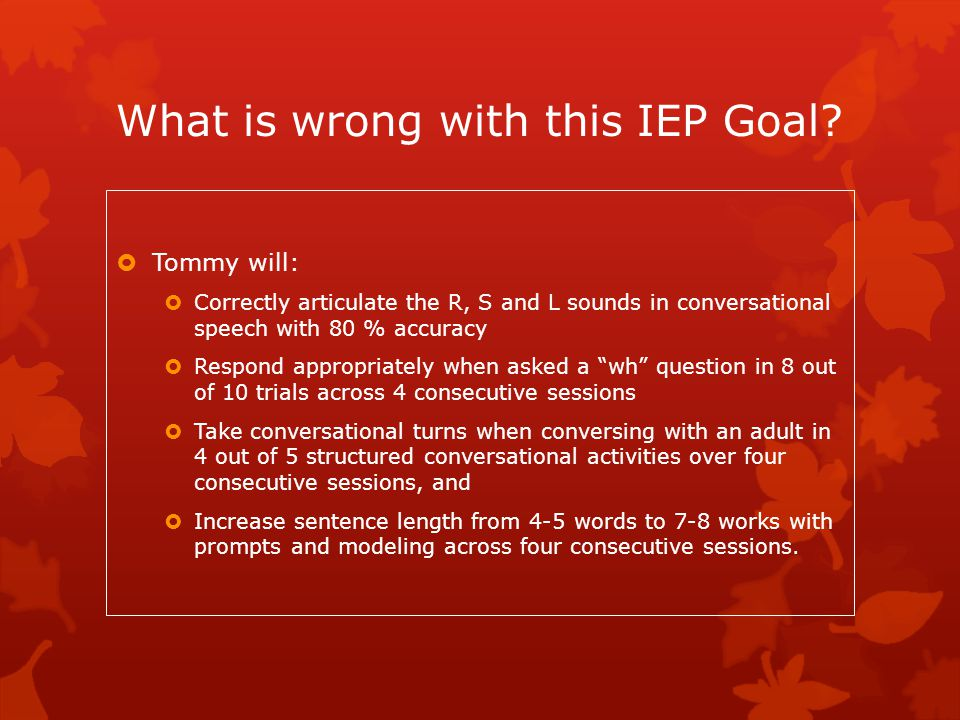 What is wrong with this IEP Goal?  Tommy will:  Correctly articulate the R, S and L sounds in conversational speech with 80 % accuracy  Respond app