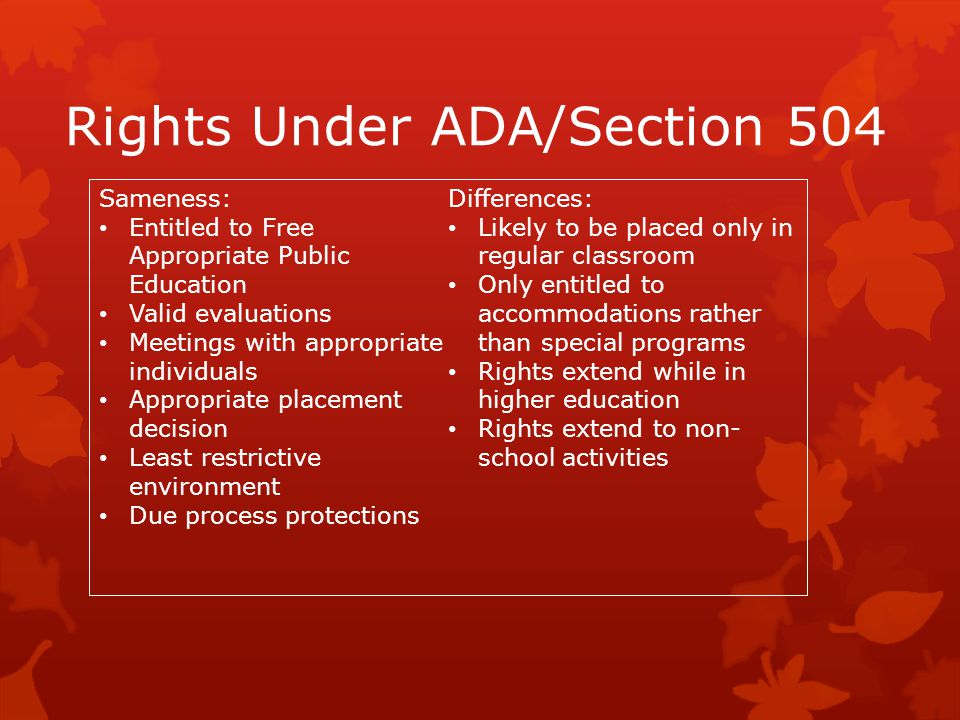 Rights Under ADA/Section 504 Sameness: Entitled to Free Appropriate Public Education Valid evaluations Meetings with appropriate individuals Appropria