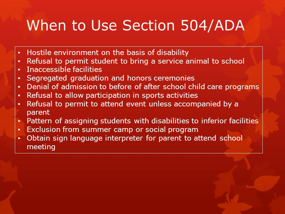 When to Use Section 504/ADA Hostile environment on the basis of disability Refusal to permit student to bring a service animal to school Inaccessible