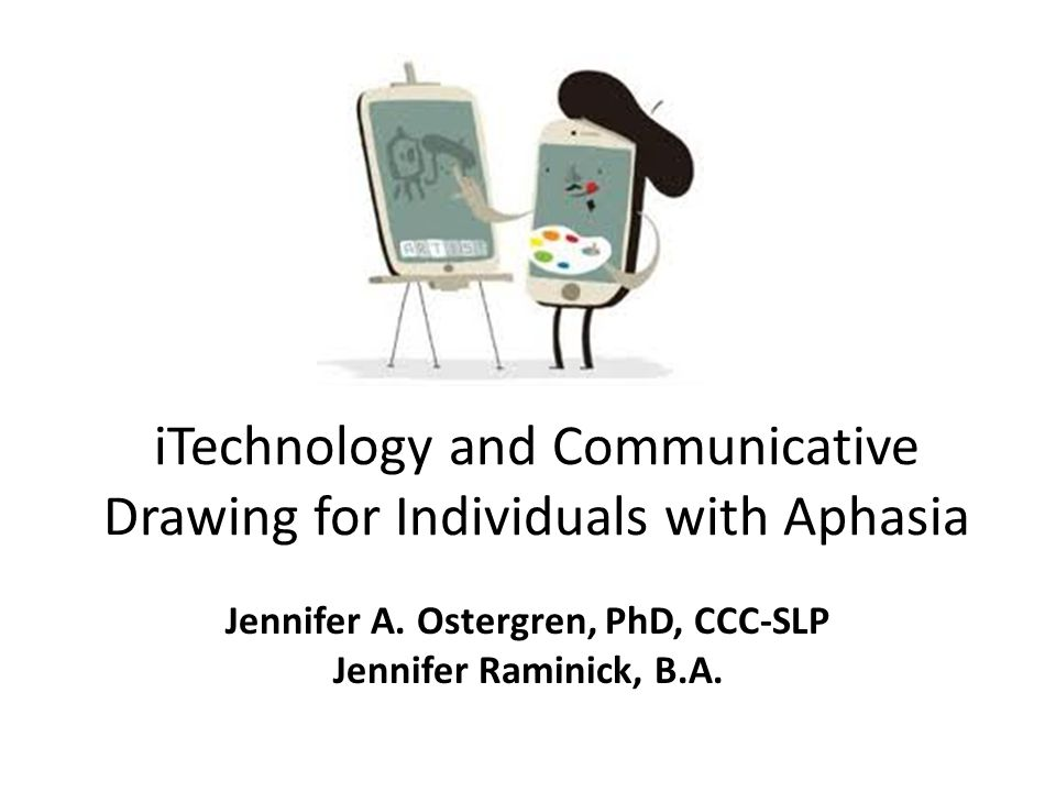 iTechnology and Communicative Drawing for Individuals with Aphasia Jennifer A. Ostergren, PhD, CCC-SLP Jennifer Raminick, B.A.