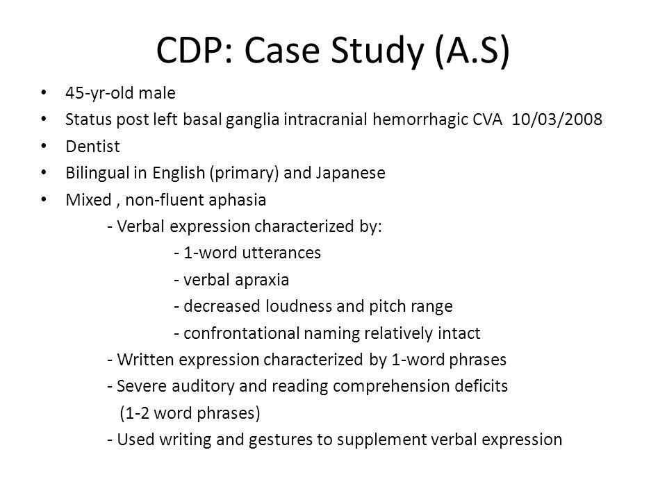 CDP: Case Study (A.S) 45-yr-old male Status post left basal ganglia intracranial hemorrhagic CVA 10/03/2008 Dentist Bilingual in English (primary) and