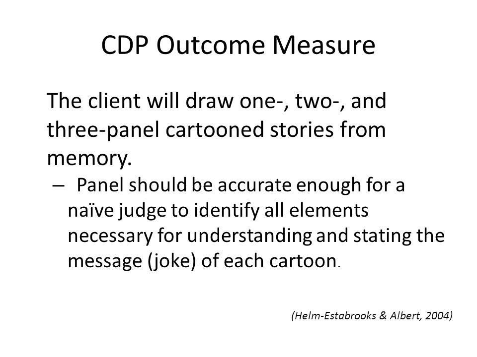 CDP Outcome Measure The client will draw one-, two-, and three-panel cartooned stories from memory. – Panel should be accurate enough for a naïve judg