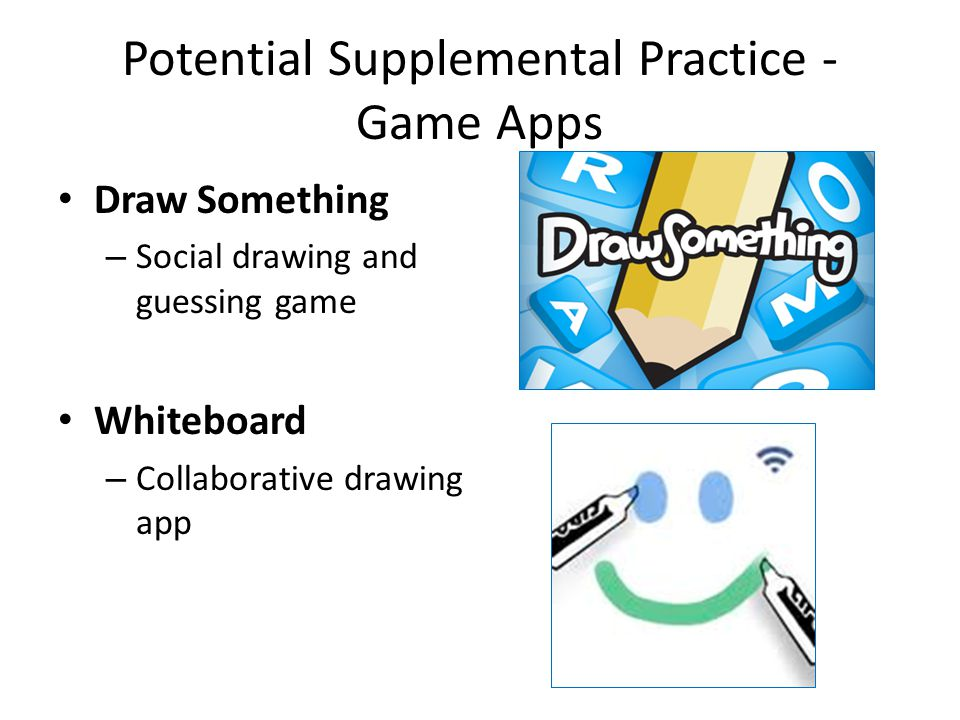 Potential Supplemental Practice - Game Apps Draw Something – Social drawing and guessing game Whiteboard – Collaborative drawing app
