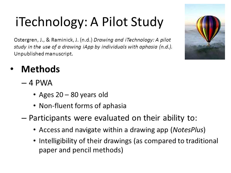 iTechnology: A Pilot Study Methods – 4 PWA Ages 20 – 80 years old Non-fluent forms of aphasia – Participants were evaluated on their ability to: Acces