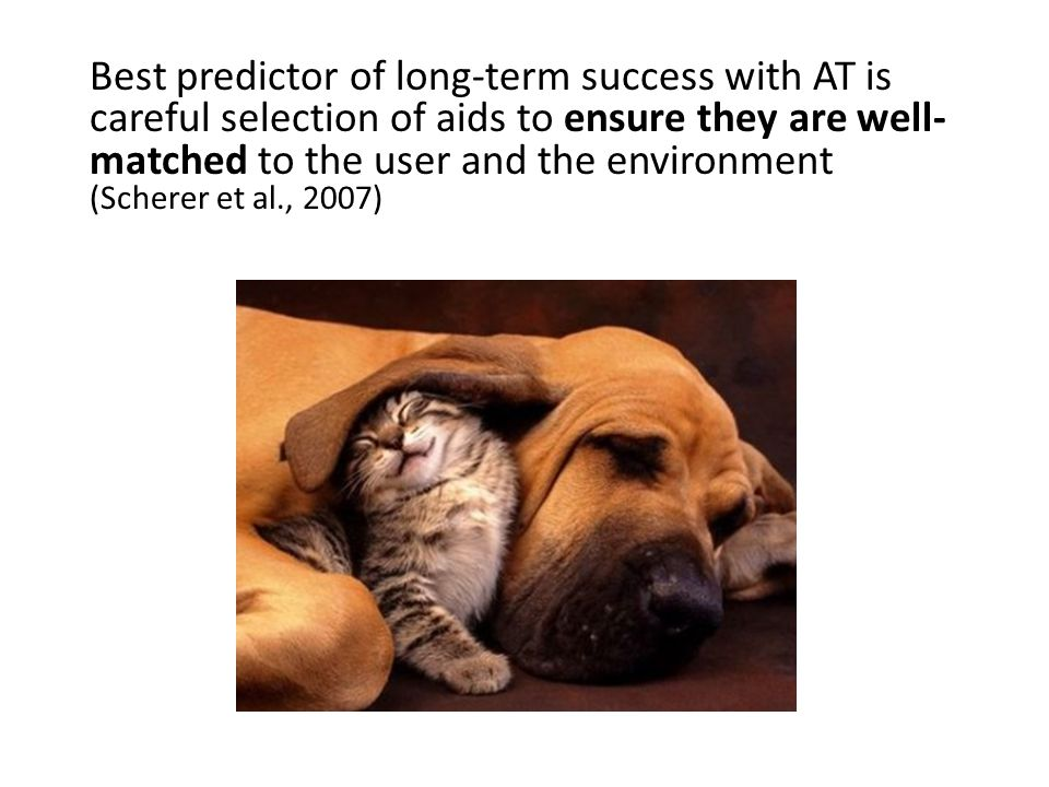 Best predictor of long-term success with AT is careful selection of aids to ensure they are well- matched to the user and the environment (Scherer et