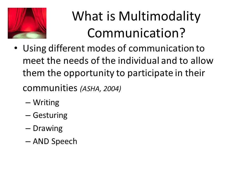 What is Multimodality Communication? Using different modes of communication to meet the needs of the individual and to allow them the opportunity to p