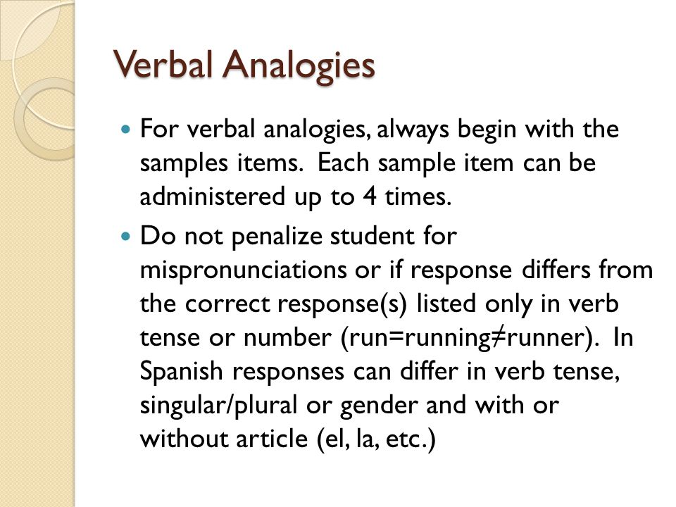 Verbal Analogies For verbal analogies, always begin with the samples items. Each sample item can be administered up to 4 times. Do not penalize studen
