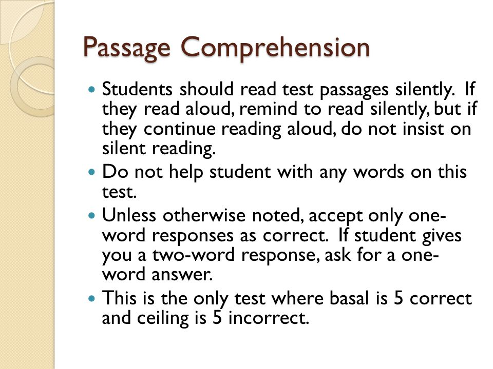Passage Comprehension Students should read test passages silently. If they read aloud, remind to read silently, but if they continue reading aloud, do