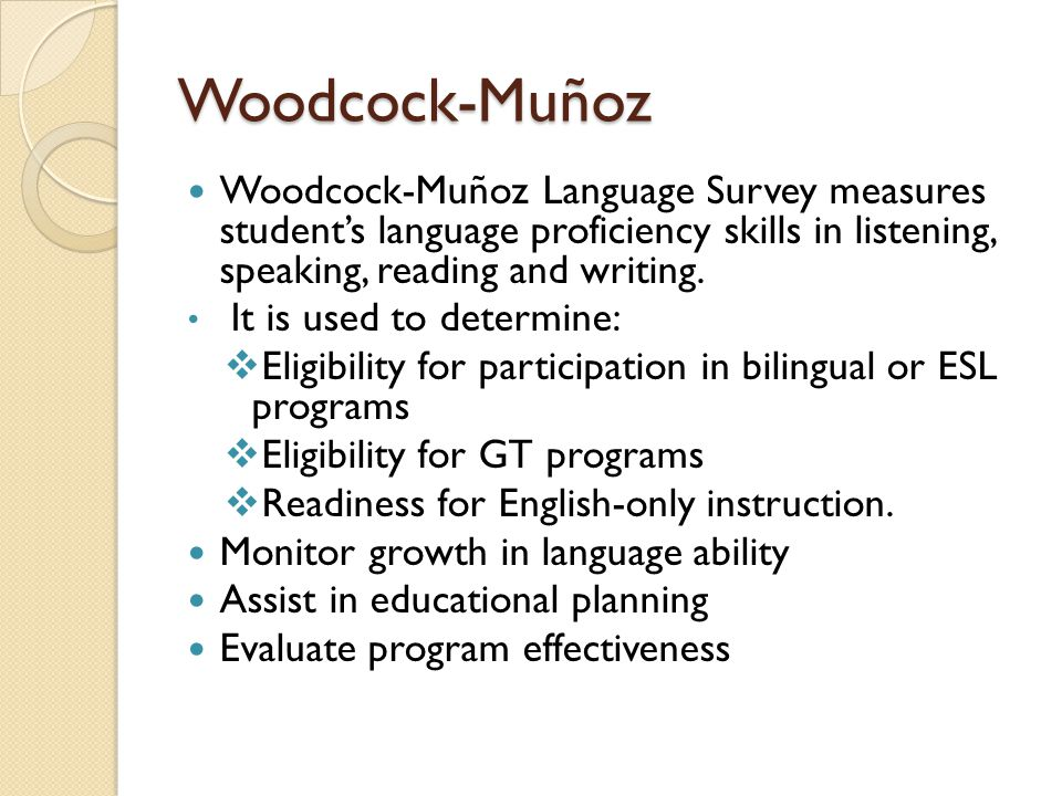Woodcock-Muñoz Woodcock-Muñoz Language Survey measures student's language proficiency skills in listening, speaking, reading and writing. It is used t