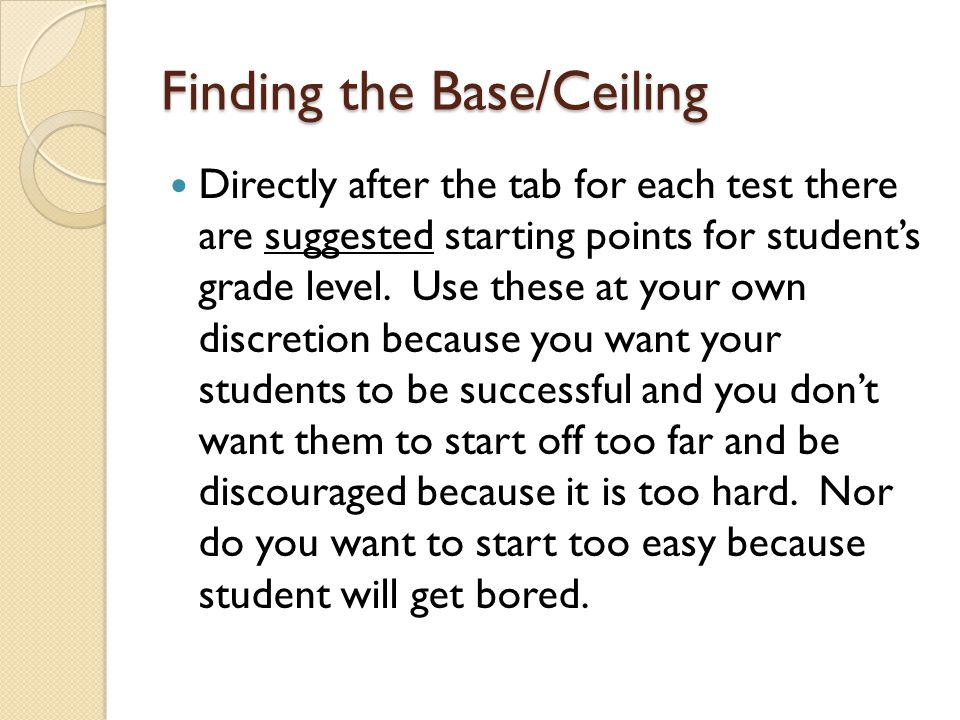 Finding the Base/Ceiling Directly after the tab for each test there are suggested starting points for student's grade level. Use these at your own dis
