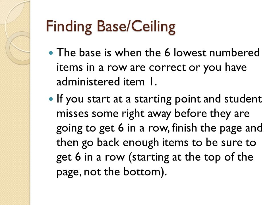 Finding the Base/Ceiling The ceiling is when the student has given 6 incorrect responses in a row…  Provided that you are at the end of the page, if there is visual stimuli on the student's side of the book (picture vocabulary and letter/word identification)  You DO NOT have to be at the end of the page for the verbal analogies test and for the dictation as there is no visuals for the student.