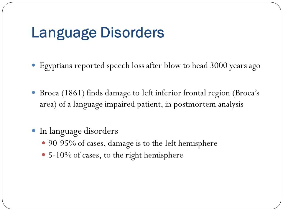 Language Disorders Egyptians reported speech loss after blow to head 3000 years ago Broca (1861) finds damage to left inferior frontal region (Broca's area) of a language impaired patient, in postmortem analysis In language disorders 90-95% of cases, damage is to the left hemisphere 5-10% of cases, to the right hemisphere