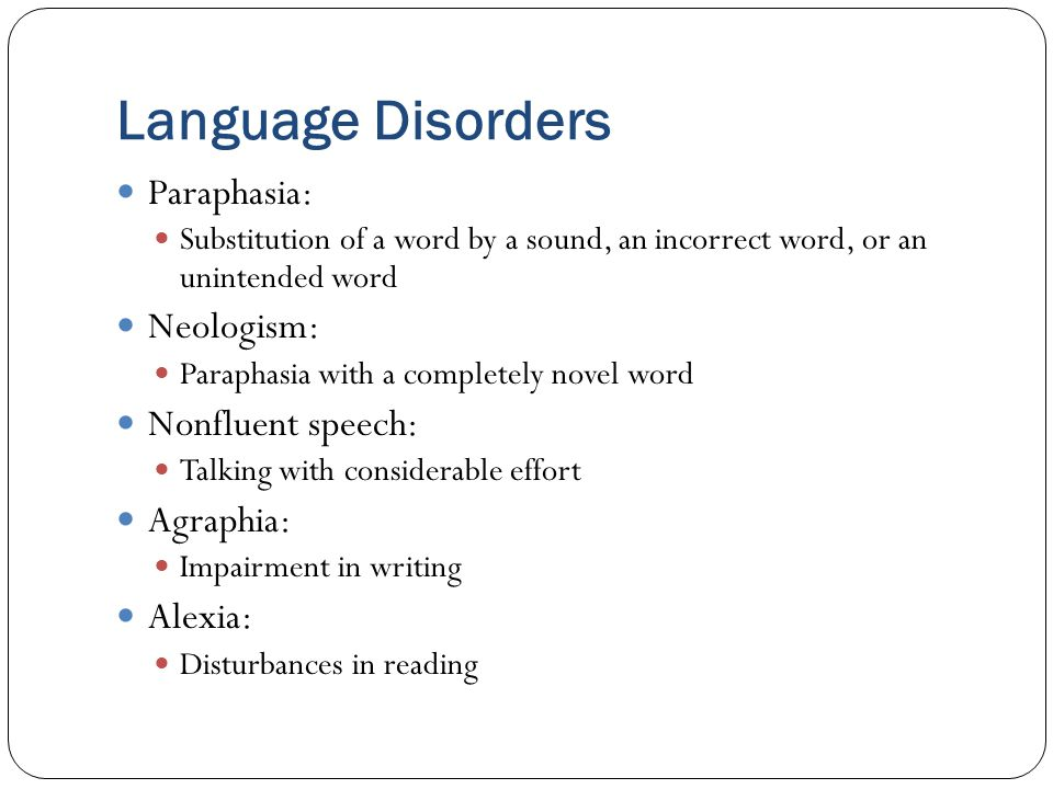 Language Disorders Paraphasia: Substitution of a word by a sound, an incorrect word, or an unintended word Neologism: Paraphasia with a completely novel word Nonfluent speech: Talking with considerable effort Agraphia: Impairment in writing Alexia: Disturbances in reading