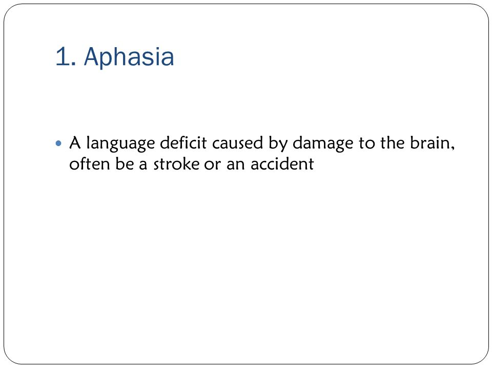1. Aphasia A language deficit caused by damage to the brain, often be a stroke or an accident