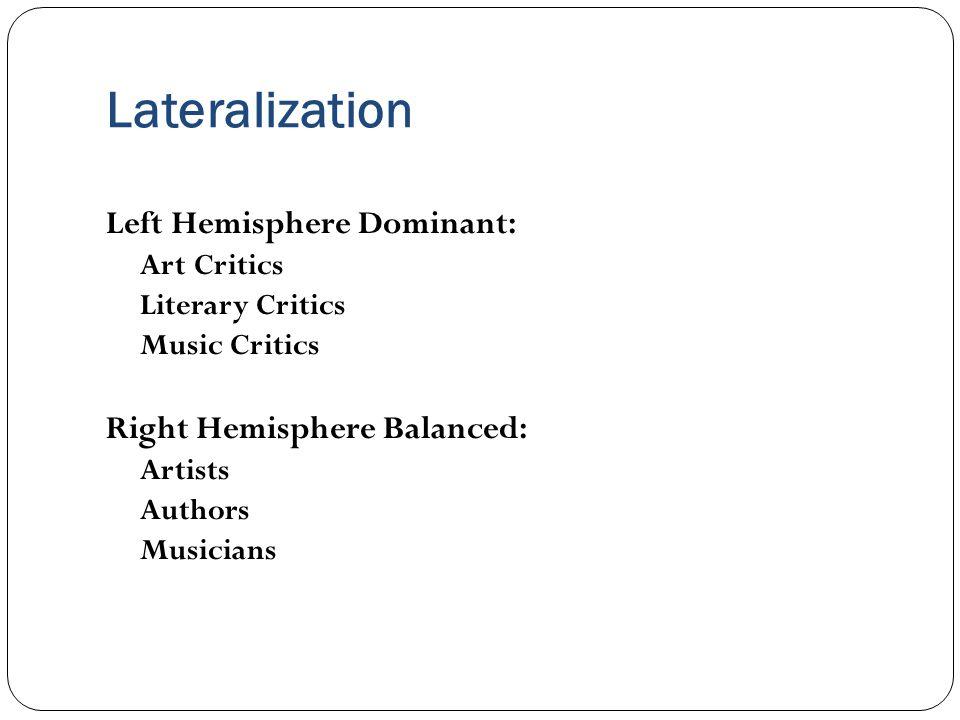 Lateralization Left Hemisphere Dominant: Art Critics Literary Critics Music Critics Right Hemisphere Balanced: Artists Authors Musicians