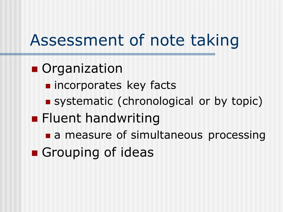 Assessment of note taking Organization incorporates key facts systematic (chronological or by topic) Fluent handwriting a measure of simultaneous processing Grouping of ideas