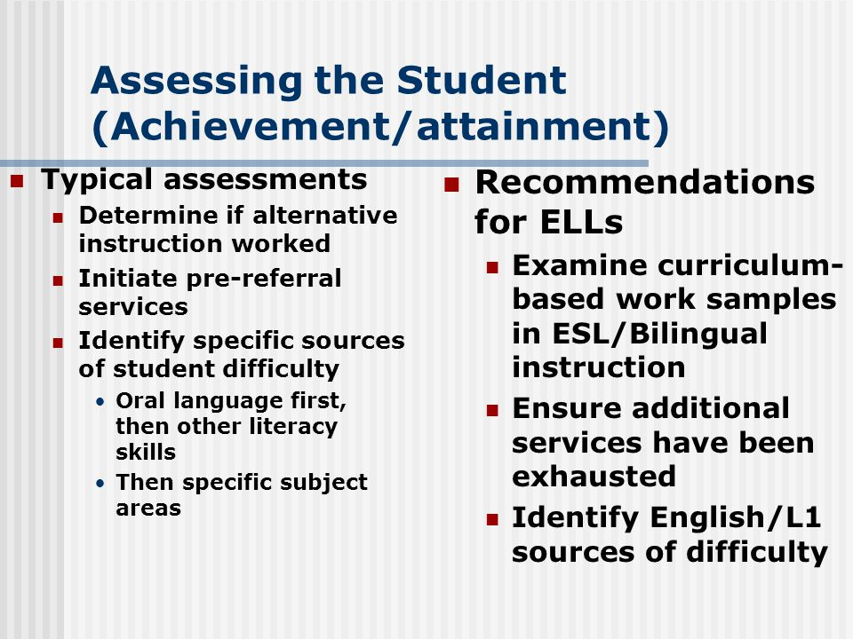 Assessing the Student (Achievement/attainment) Typical assessments Determine if alternative instruction worked Initiate pre-referral services Identify specific sources of student difficulty Oral language first, then other literacy skills Then specific subject areas Recommendations for ELLs Examine curriculum- based work samples in ESL/Bilingual instruction Ensure additional services have been exhausted Identify English/L1 sources of difficulty